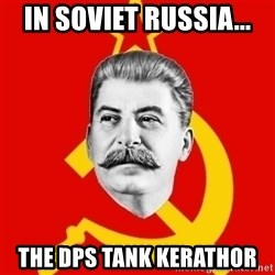 Stalin Says - in soviet russia... the dps tank kerathor