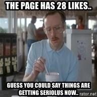 Things are getting pretty serious - the page has 28 likes.. guess you could say things are getting seriolus now..