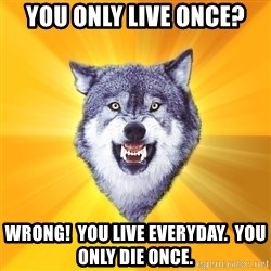 Courage Wolf - You only live once? Wrong!  YOU LIVE EVERYDAY.  YOU ONLY DIE ONCE.
