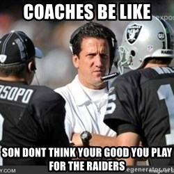 Knapped  - COACHES BE LIKE SON DONT THINK YOUR GOOD YOU PLAY FOR THE RAIDERS