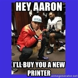 PAY FLACCO - Hey Aaron I'll buy you a new printer