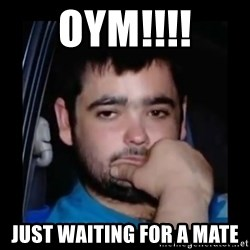 just waiting for a mate - OYM!!!! Just waiting for a mate