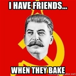 Stalin Says - i have friends... when they bake