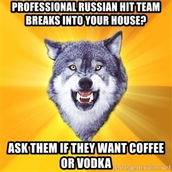 Courage Wolf - professional russian hit team breaks into your house? ask them if they want coffee or vodka