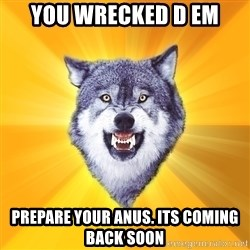 Courage Wolf - you wrecked d em prepare your anus. its coming back soon