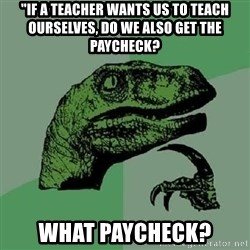 "Philosoraptor - ""if a teacher wants us to teach ourselves, do we also get the paycheck? what paycheck?"