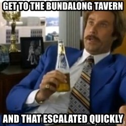 That escalated quickly-Ron Burgundy - get to the bundalong tavern and that escalated quickly