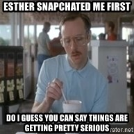 So I guess you can say things are getting pretty serious  - Esther snapchatEd me first Do I guess you can say things are getting pretty serious
