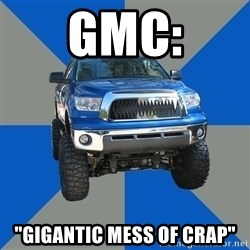 "Monster Truck - GMC: ""Gigantic mess of crap"""