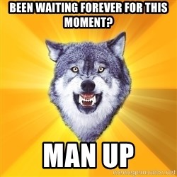 Courage Wolf - Been waiting forever for this moment? Man up