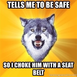 Courage Wolf - Tells me to be safe so i choke him with a seat belt