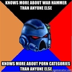 Harsh Spacemarine - Knows more about war hammer than anyone else Knows more about porn categories than anyone else