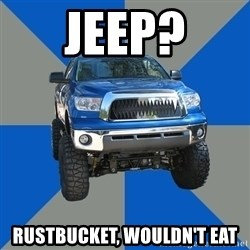 Monster Truck - Jeep? Rustbucket, wouldn't eat