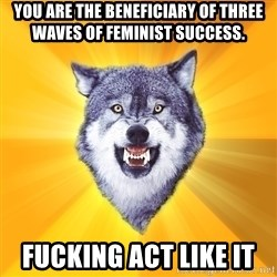 Courage Wolf - You are the beneficiary of three waves of feminist success. Fucking act like it