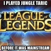 League of legends - I played jungle taric  before it was mainstream