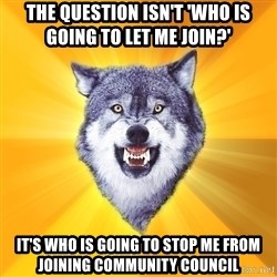 Courage Wolf - THe question isn't 'Who is going to let me join?' It's who is going to stop me from joining Community council