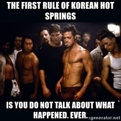 Fight Club Rules - the First rule of korean hot springs is you do not talk about what happened. ever.