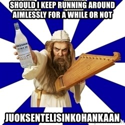 FinnishProblems - Should i keep running around aimlessly for a while or not Juoksentelisinkohankaan