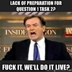 Angry Bill O'Reilly - lack of preparation for Question 1 Task 2? Fuck it, we'll do it live?