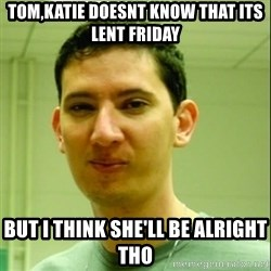 Scumbag Edu Testosterona - tom,katie doesnt know that its lent friday but i think she'll be alright tho