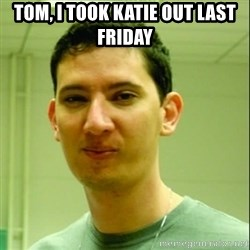 Scumbag Edu Testosterona - tom, i took katie out last friday
