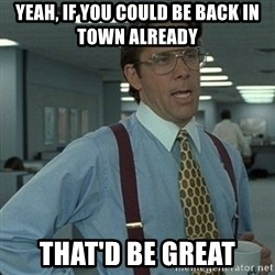 Yeah that'd be great... - Yeah, if you could be back in town already That'd be great