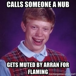 Bad Luck Brian - calls someone a nub gets muted by arran for flaming