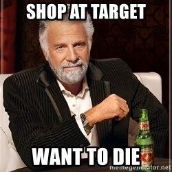 The Most Interesting Man In The World - shop at target want to die