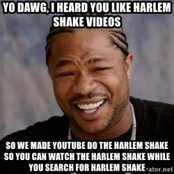 Yo Dawg - yo dawg, i heard you like harlem shake videos so we made youtube do the harlem shake so you can watch the harlem shake while you search for harlem shake
