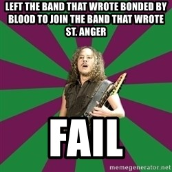 MegaKirk - LEFT THE BAND THAT WROTE BONDED BY BLOOD TO JOIN THE BAND THAT WROTE ST. ANGER FAIL