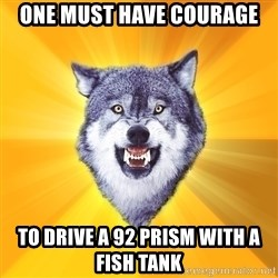 Courage Wolf - One must have courage to drive a 92 prism with a fish tank