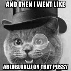Monocle Cat - AND THEN I WENT LIKE ABLUBLUBLU ON THAT PUSSY