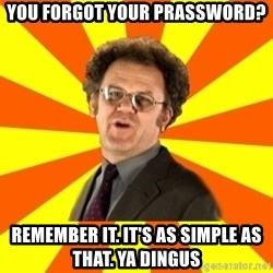 Dr. Steve Brule - you forgot your prassword? remember it. it's as simple as that. ya dingus