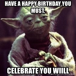yoda star wars - Have a happy birthday you must, celebrate you wiill
