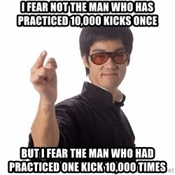 Bruce Lee - I fear not the man who has practiced 10,000 kicks once but i fear the man who had practiced one kick 10,000 times