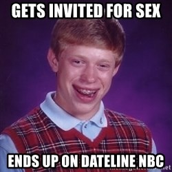 Bad Luck Brian - Gets invited for sex  Ends up on dateline nbc