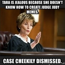 Case Closed Judge Judy - tara is jealous because she doesn't know how to create judge judy memes. case cheekily dismissed.