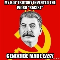 """Stalin Says - my boy trotsky INVENTED the word """"RACISt"""" genocide made easy"""