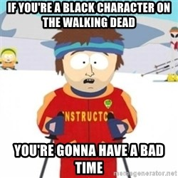 Bad time ski instructor 1 - If you're a black character on the walking dead you're gonna have a bad time