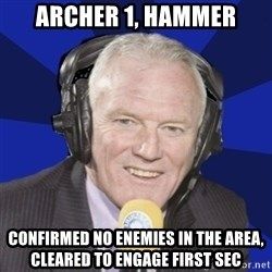 Optimistic Eddie Gray  - Archer 1, hammer confirmed no enemies in the area, cleared to engage first sec