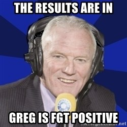 Optimistic Eddie Gray  - The results are in Greg is fgt positive