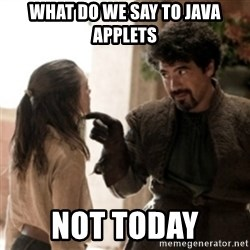 Not today arya - What do we say to Java applets not today