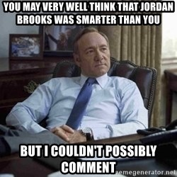 House of Cards - You May very well think that jordan brooks was smarter than you   but i couldn't possibly comment