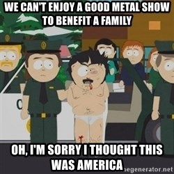 South Park Randy Marsh - we can't enjoy a good metal show to benefit a family oh, I'm sorry I thought this was America
