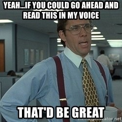 Bill Lumbergh - yeah...if you could go ahead and read this in my voice that'd be great