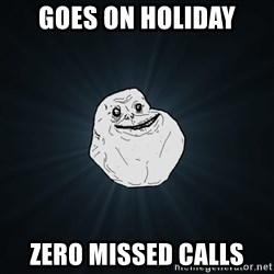 Forever Alone - Goes on Holiday Zero Missed calls
