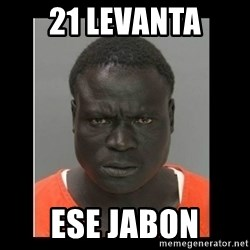 scary black man - 21 Levanta Ese jabon