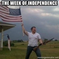 Overly patriotic american - THE WEEK OF INDEPENDENCE