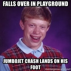 Bad Luck Brian - Falls over in playground jumbojet CRASH LANDS on his foot