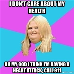 Fat Girl - i don't care about my health oh my god i think i'm having a heart attack, call 911
